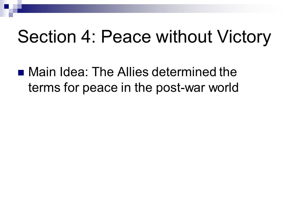Section 4: Peace without Victory Main Idea: The Allies determined the terms for peace in the post-war world