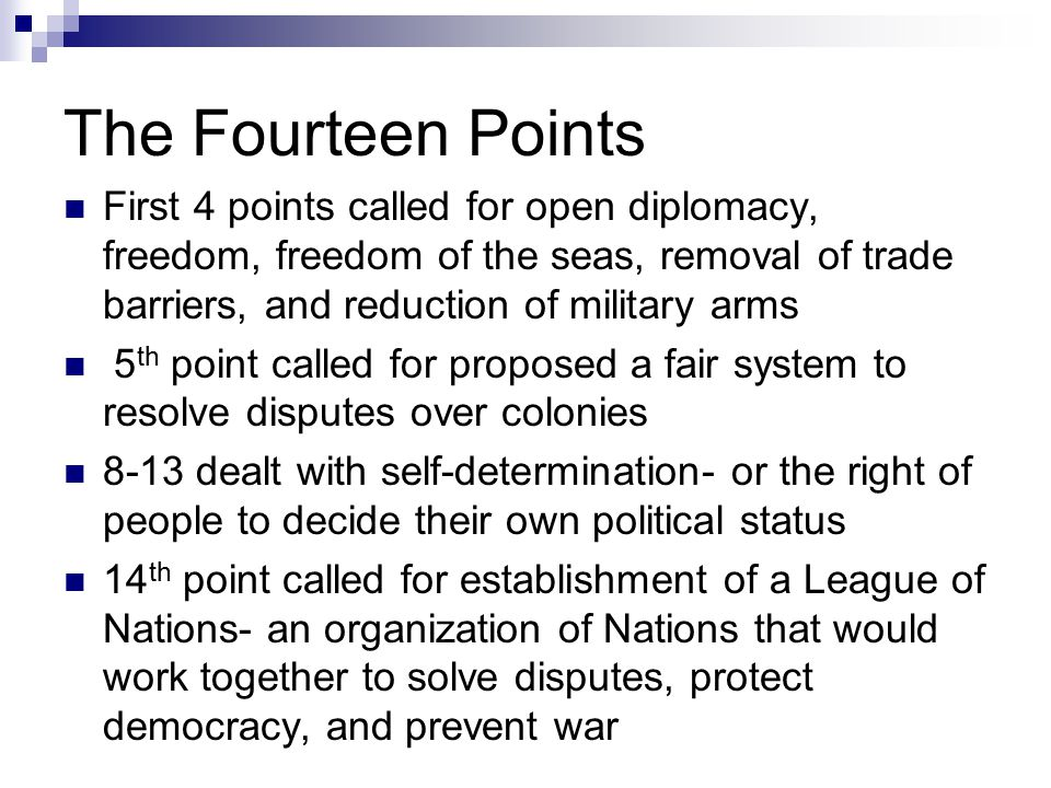 The Fourteen Points First 4 points called for open diplomacy, freedom, freedom of the seas, removal of trade barriers, and reduction of military arms 5 th point called for proposed a fair system to resolve disputes over colonies 8-13 dealt with self-determination- or the right of people to decide their own political status 14 th point called for establishment of a League of Nations- an organization of Nations that would work together to solve disputes, protect democracy, and prevent war