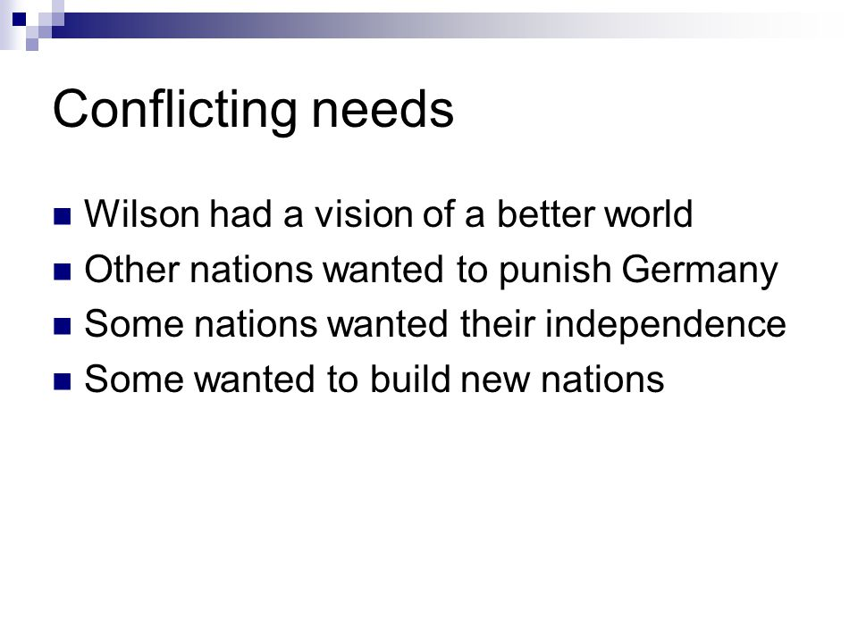 Conflicting needs Wilson had a vision of a better world Other nations wanted to punish Germany Some nations wanted their independence Some wanted to b