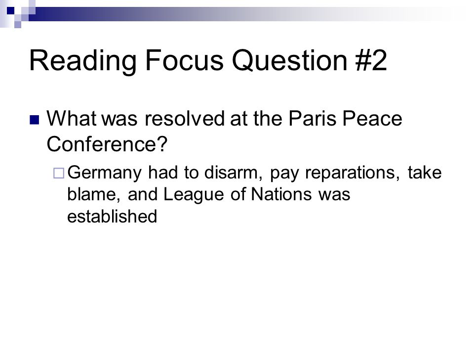 Reading Focus Question #2 What was resolved at the Paris Peace Conference?  Germany had to disarm, pay reparations, take blame, and League of Nations