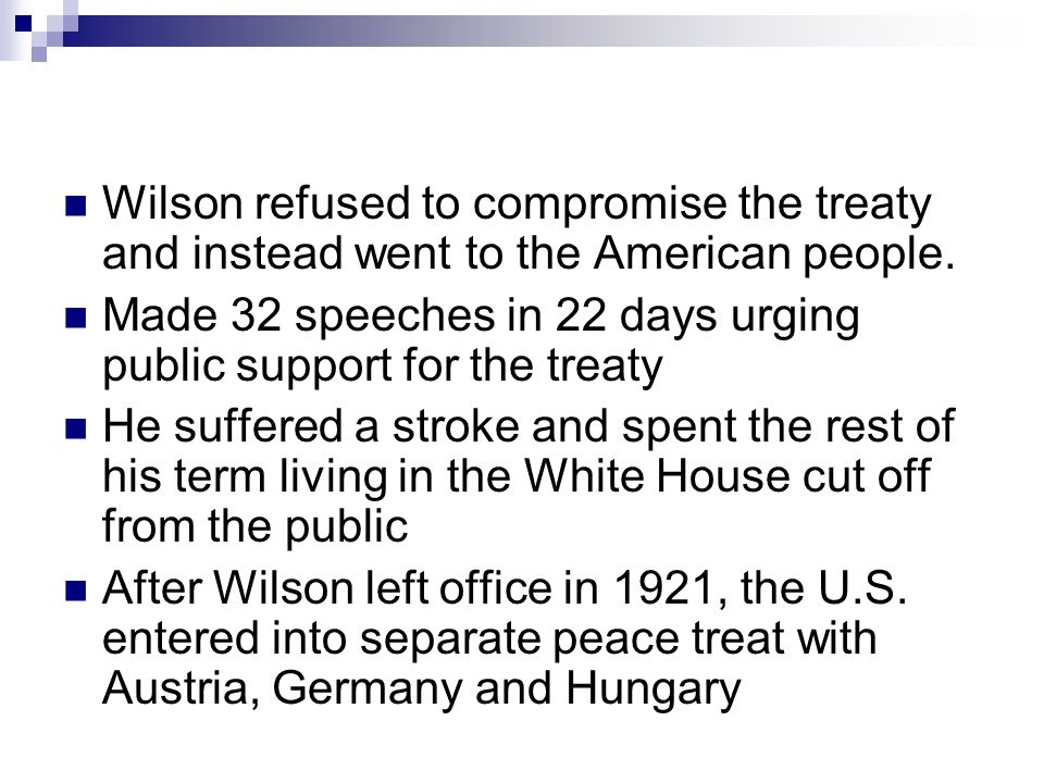 Wilson refused to compromise the treaty and instead went to the American people. Made 32 speeches in 22 days urging public support for the treaty He s