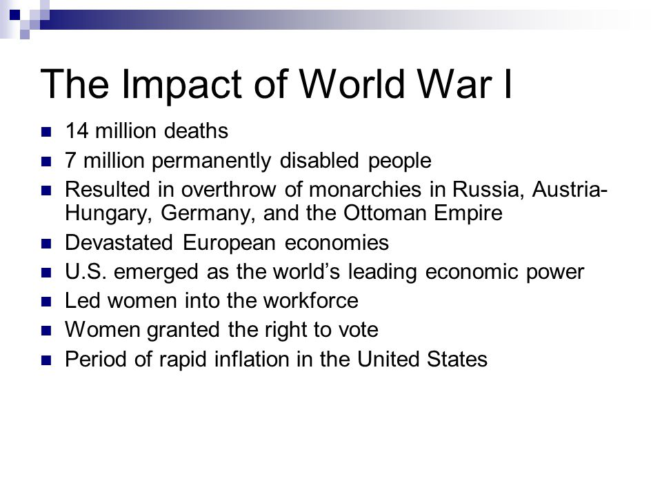 The Impact of World War I 14 million deaths 7 million permanently disabled people Resulted in overthrow of monarchies in Russia, Austria- Hungary, Germany, and the Ottoman Empire Devastated European economies U.S.