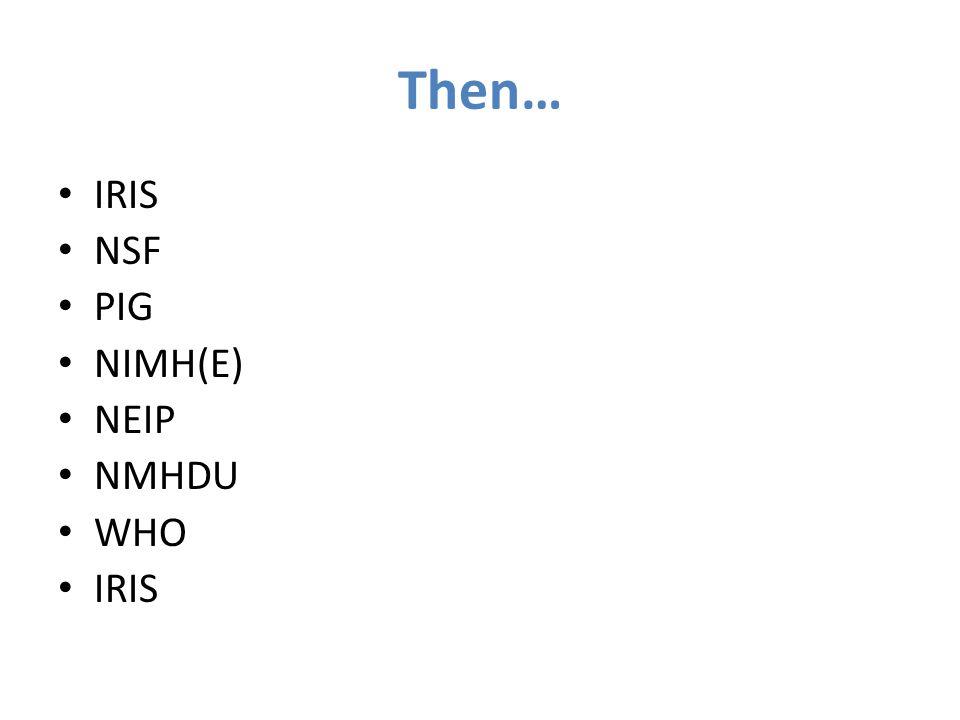 Then… IRIS NSF PIG NIMH(E) NEIP NMHDU WHO IRIS