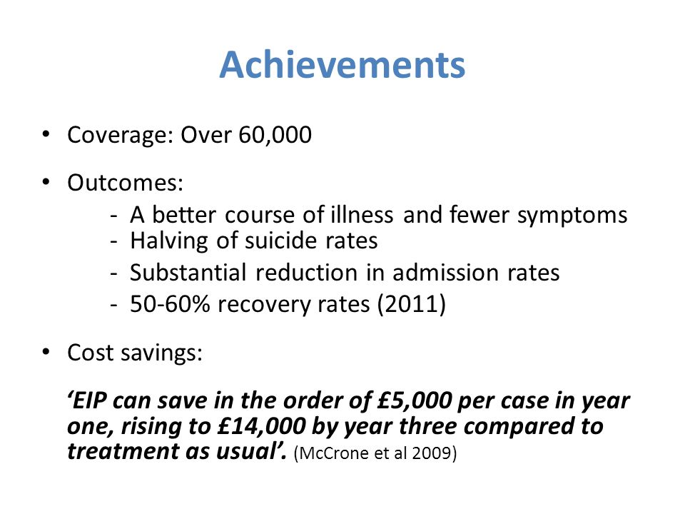 Achievements Coverage: Over 60,000 Outcomes: - A better course of illness and fewer symptoms - Halving of suicide rates - Substantial reduction in admission rates - 50-60% recovery rates (2011) Cost savings: 'EIP can save in the order of £5,000 per case in year one, rising to £14,000 by year three compared to treatment as usual'.