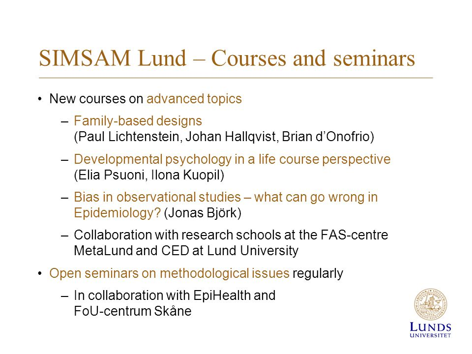SIMSAM Lund – Courses and seminars New courses on advanced topics –Family-based designs (Paul Lichtenstein, Johan Hallqvist, Brian d'Onofrio) –Developmental psychology in a life course perspective (Elia Psuoni, Ilona Kuopil) –Bias in observational studies – what can go wrong in Epidemiology.