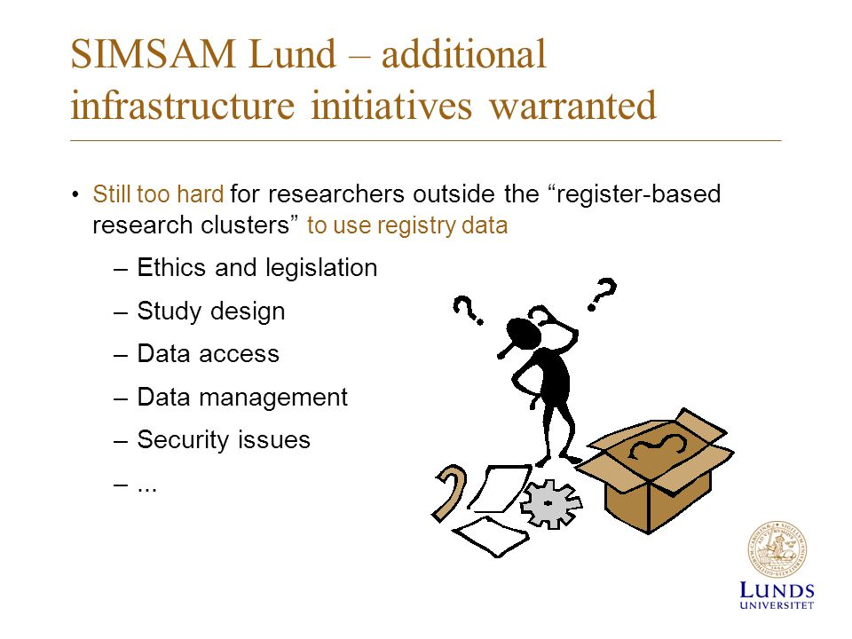 SIMSAM Lund – additional infrastructure initiatives warranted Still too hard for researchers outside the register-based research clusters to use registry data –Ethics and legislation –Study design –Data access –Data management –Security issues –...