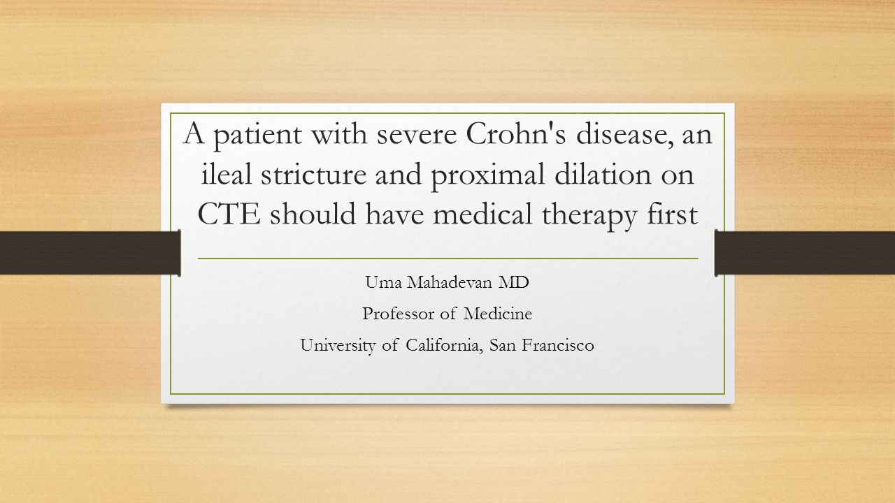 A patient with severe Crohn s disease, an ileal stricture and proximal dilation on CTE should have medical therapy first Uma Mahadevan MD Professor of Medicine University of California, San Francisco