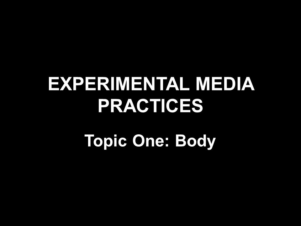 EXPERIMENTAL MEDIA PRACTICES Topic One: Body
