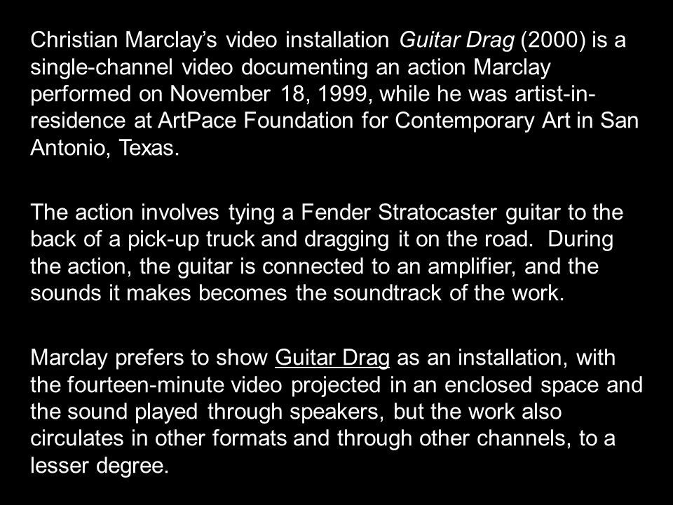 Christian Marclay's video installation Guitar Drag (2000) is a single-channel video documenting an action Marclay performed on November 18, 1999, while he was artist-in- residence at ArtPace Foundation for Contemporary Art in San Antonio, Texas.