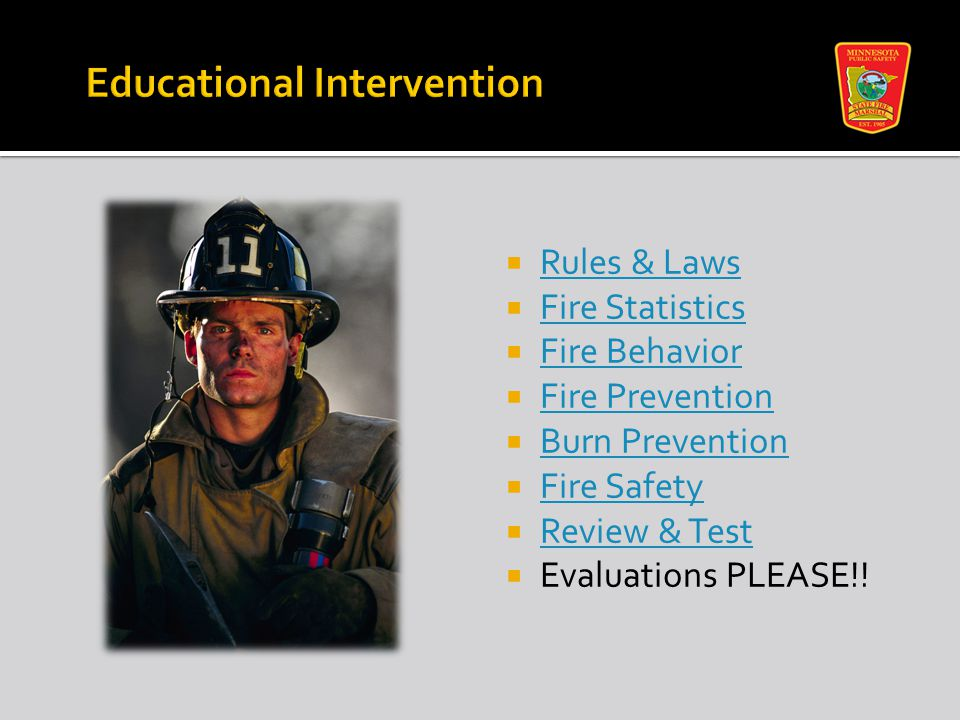  Rules & Laws Rules & Laws  Fire Statistics Fire Statistics  Fire Behavior Fire Behavior  Fire Prevention Fire Prevention  Burn Prevention Burn Prevention  Fire Safety Fire Safety  Review & Test Review & Test  Evaluations PLEASE!!