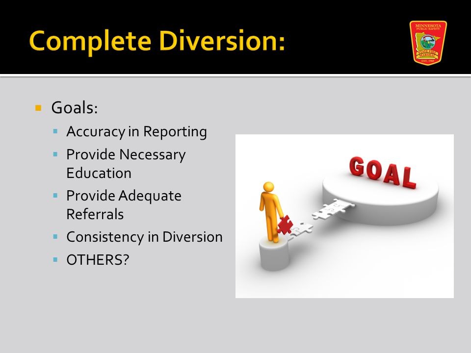  Goals:  Accuracy in Reporting  Provide Necessary Education  Provide Adequate Referrals  Consistency in Diversion  OTHERS