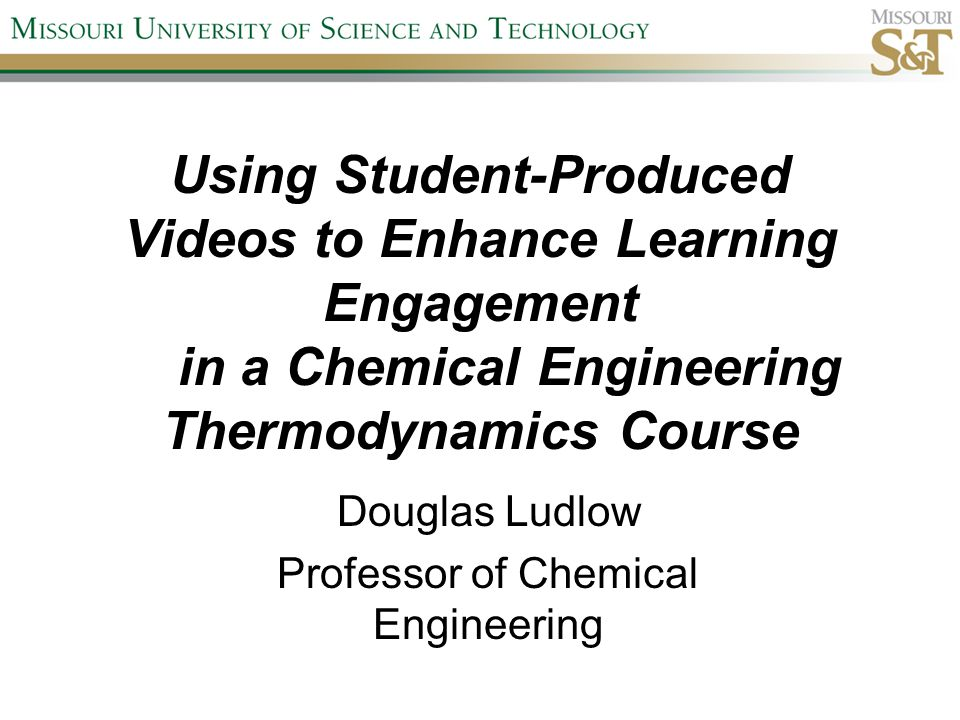 Using Student-Produced Videos to Enhance Learning Engagement in a Chemical Engineering Thermodynamics Course Douglas Ludlow Professor of Chemical Engineering