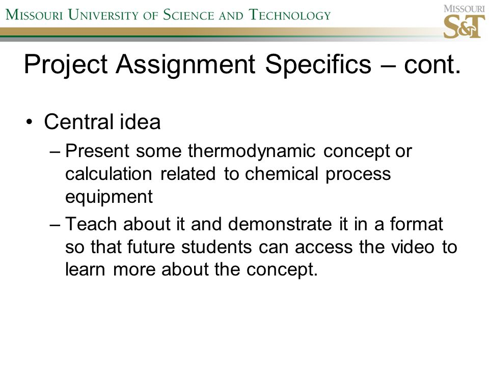 Project Assignment Specifics – cont. Central idea –Present some thermodynamic concept or calculation related to chemical process equipment –Teach abou