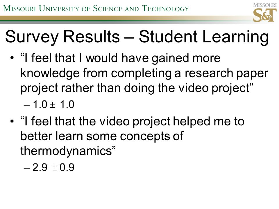 "Survey Results – Student Learning ""I feel that I would have gained more knowledge from completing a research paper project rather than doing the video"