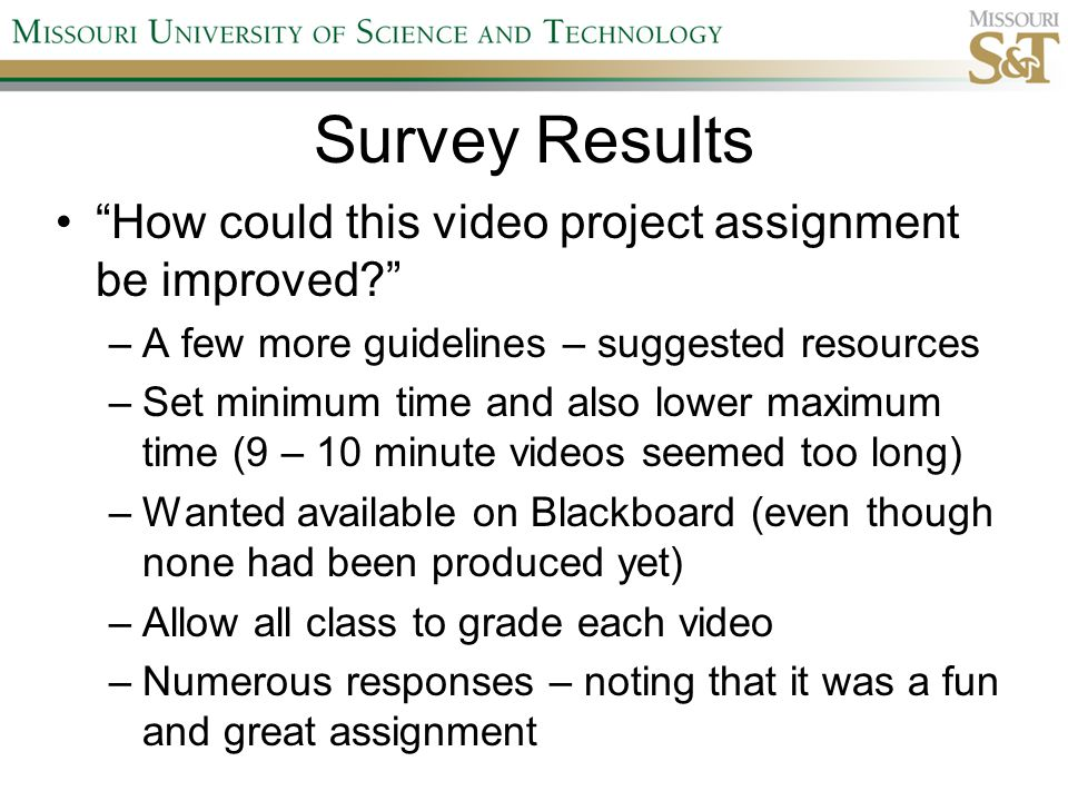 "Survey Results ""How could this video project assignment be improved?"" –A few more guidelines – suggested resources –Set minimum time and also lower ma"