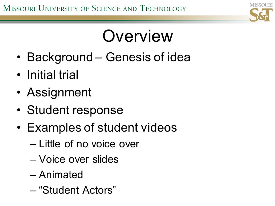 Overview Background – Genesis of idea Initial trial Assignment Student response Examples of student videos –Little of no voice over –Voice over slides –Animated – Student Actors