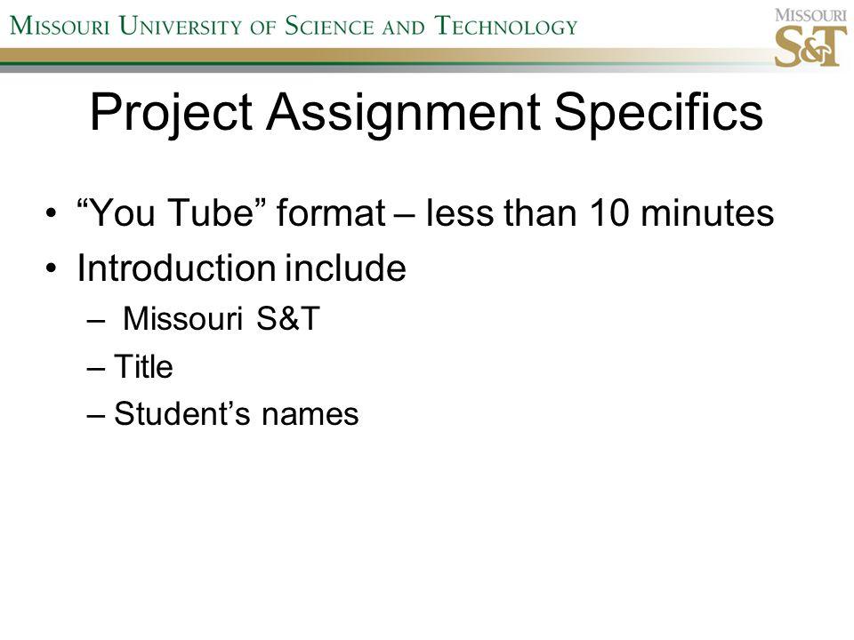 Project Assignment Specifics You Tube format – less than 10 minutes Introduction include – Missouri S&T –Title –Student's names