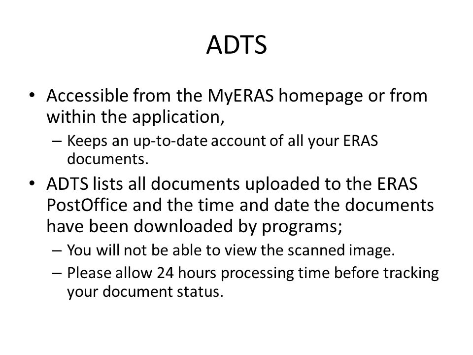 ADTS Accessible from the MyERAS homepage or from within the application, – Keeps an up-to-date account of all your ERAS documents. ADTS lists all docu