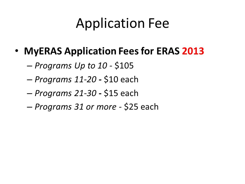 Application Fee MyERAS Application Fees for ERAS 2013 – Programs Up to 10 - $105 – Programs 11-20 - $10 each – Programs 21-30 - $15 each – Programs 31