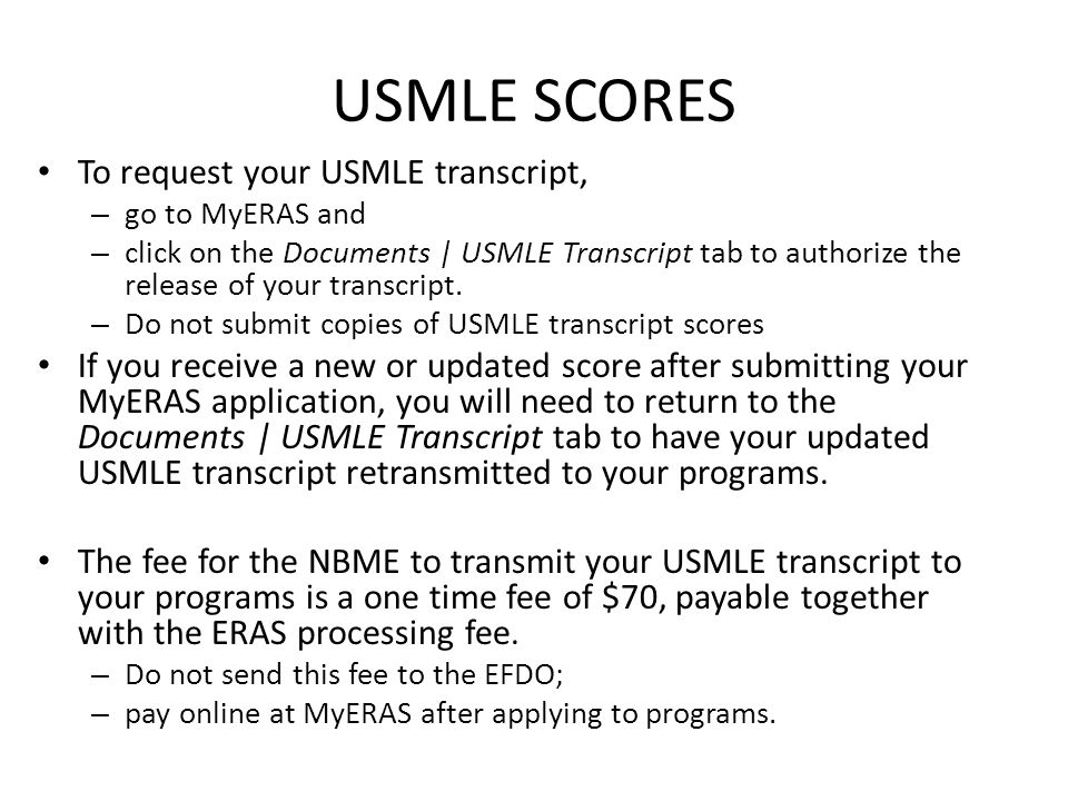 USMLE SCORES To request your USMLE transcript, – go to MyERAS and – click on the Documents | USMLE Transcript tab to authorize the release of your tra