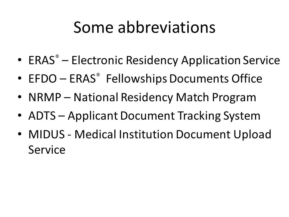 Some abbreviations ERAS ® – Electronic Residency Application Service EFDO – ERAS ® Fellowships Documents Office NRMP – National Residency Match Progra