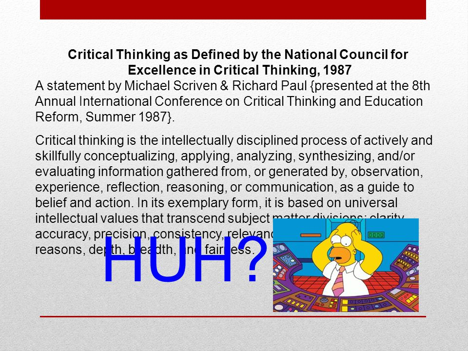 Critical Thinking as Defined by the National Council for Excellence in Critical Thinking, 1987 A statement by Michael Scriven & Richard Paul {presented at the 8th Annual International Conference on Critical Thinking and Education Reform, Summer 1987}.