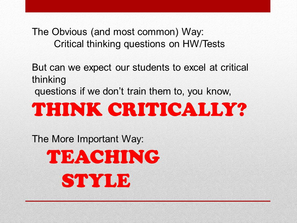The Obvious (and most common) Way: Critical thinking questions on HW/Tests But can we expect our students to excel at critical thinking questions if we don't train them to, you know, THINK CRITICALLY.