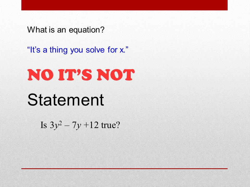 What is an equation It's a thing you solve for x. NO IT'S NOT Statement Is 3y 2 – 7y +12 true
