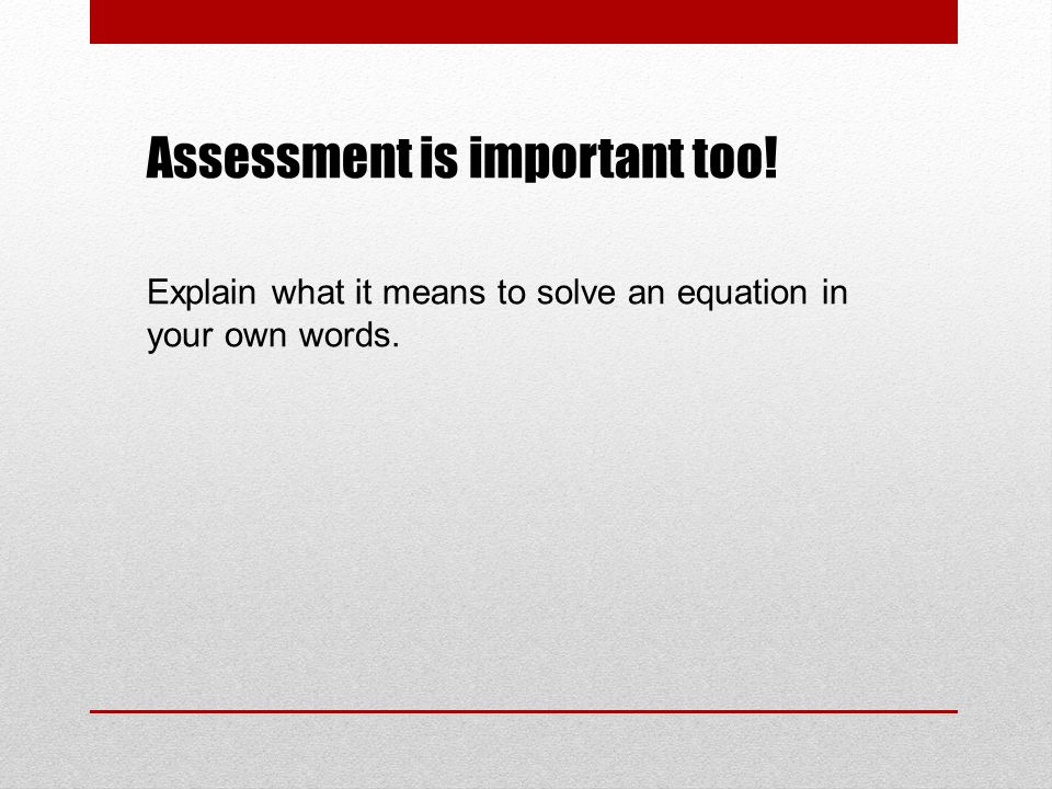 Assessment is important too! Explain what it means to solve an equation in your own words.