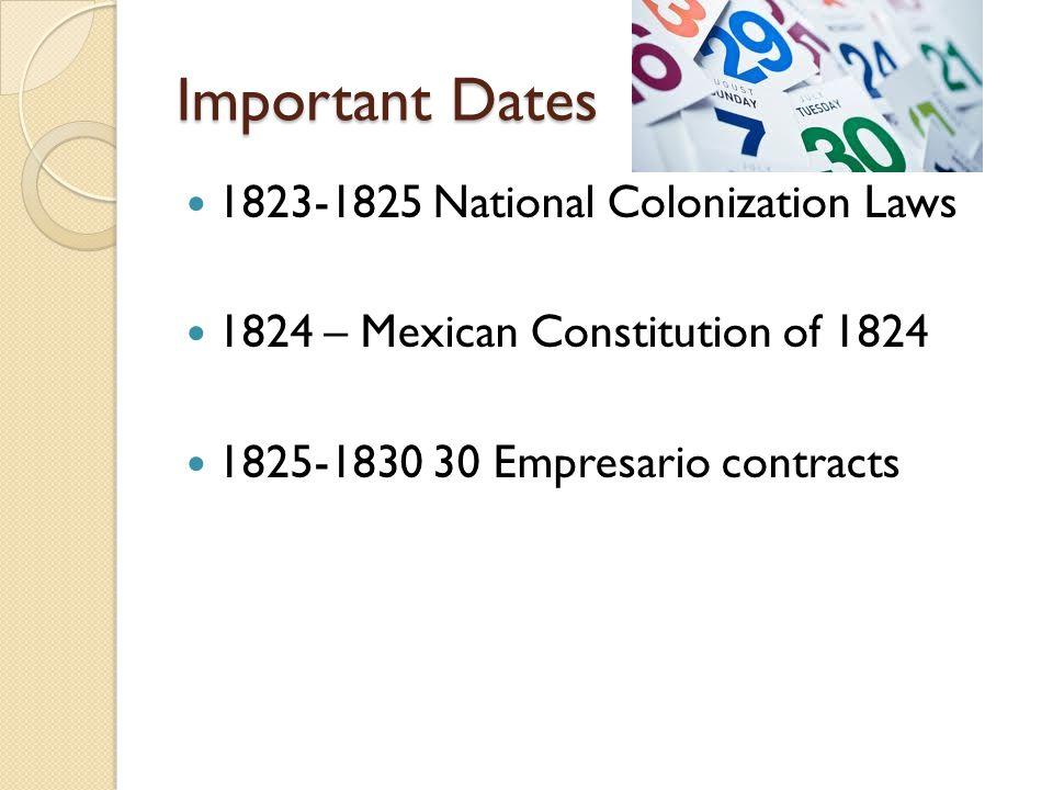 Important Dates 1823-1825 National Colonization Laws 1824 – Mexican Constitution of 1824 1825-1830 30 Empresario contracts