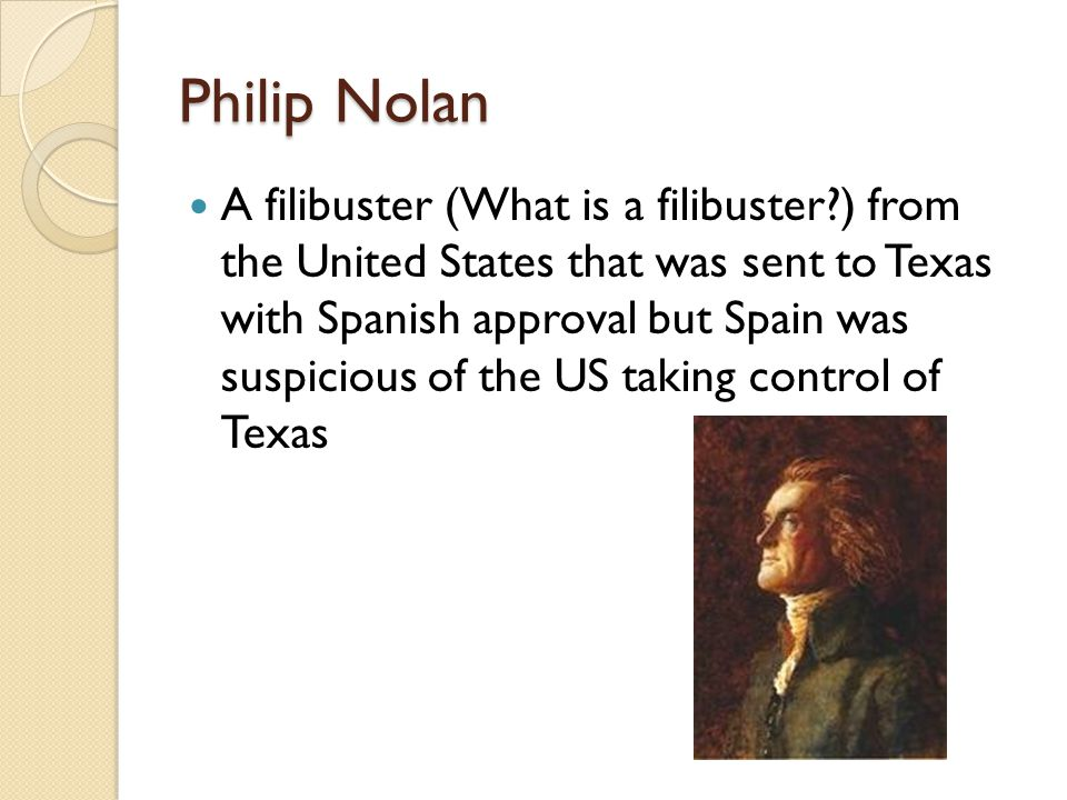 Philip Nolan A filibuster (What is a filibuster ) from the United States that was sent to Texas with Spanish approval but Spain was suspicious of the US taking control of Texas