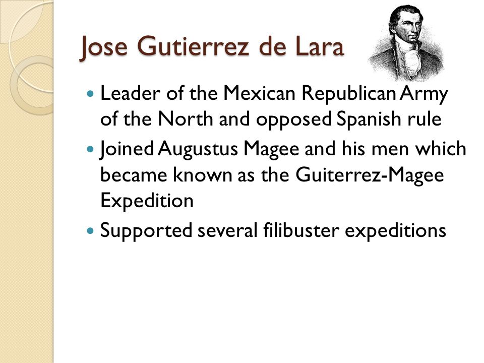 Jose Gutierrez de Lara Leader of the Mexican Republican Army of the North and opposed Spanish rule Joined Augustus Magee and his men which became known as the Guiterrez-Magee Expedition Supported several filibuster expeditions