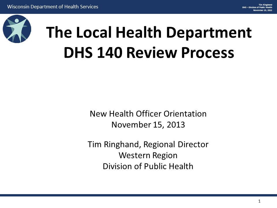 Wisconsin Department of Health Services The Local Health Department DHS 140 Review Process Tim Ringhand DHS – Division of Public Health November 15, 2