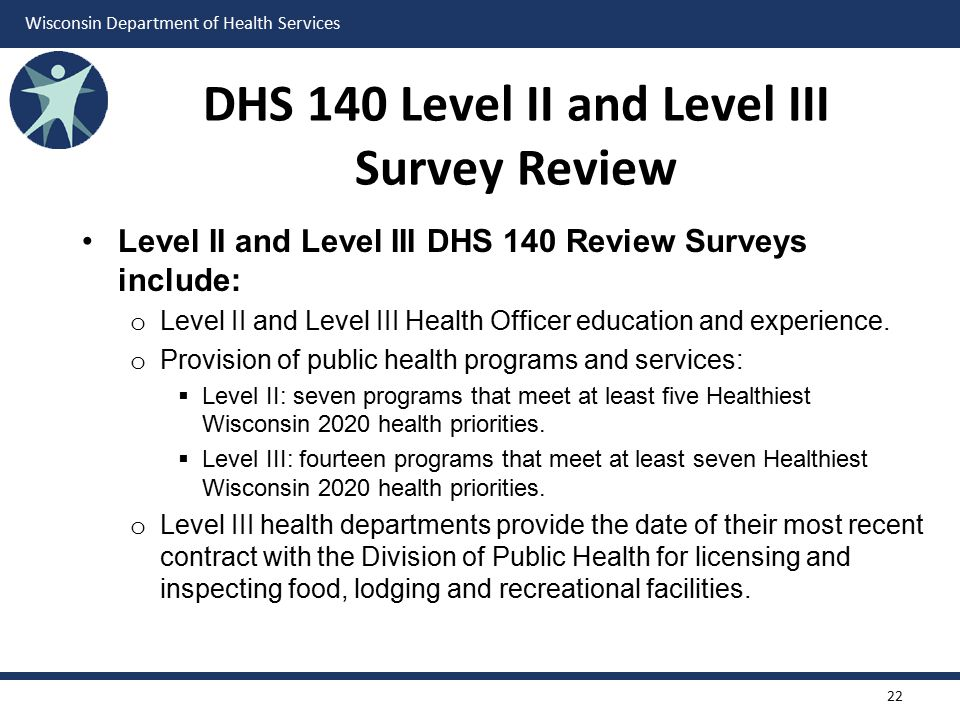 Wisconsin Department of Health Services DHS 140 Level II and Level III Survey Review Level II and Level III DHS 140 Review Surveys include: o Level II and Level III Health Officer education and experience.