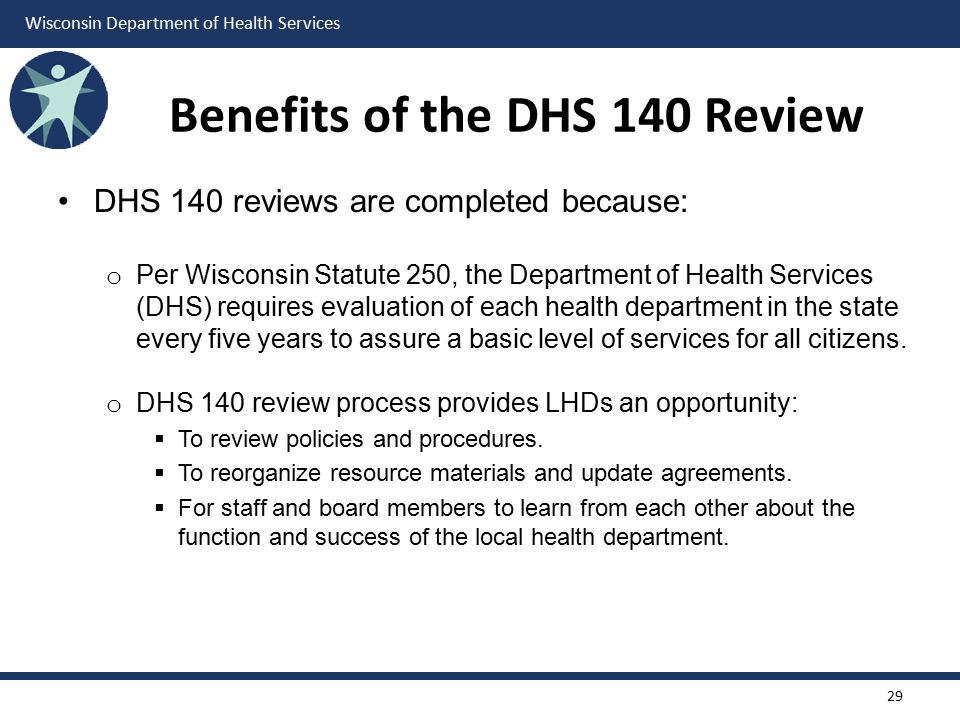 Wisconsin Department of Health Services Benefits of the DHS 140 Review DHS 140 reviews are completed because: o Per Wisconsin Statute 250, the Departm