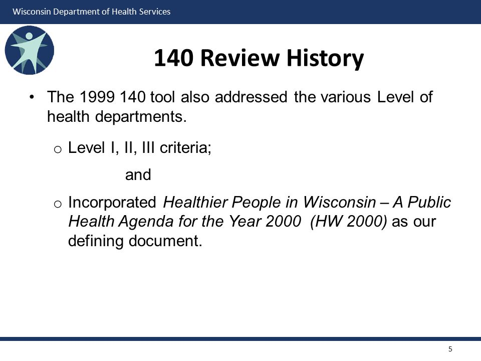 Wisconsin Department of Health Services 140 Review History The 1999 140 tool also addressed the various Level of health departments. o Level I, II, II