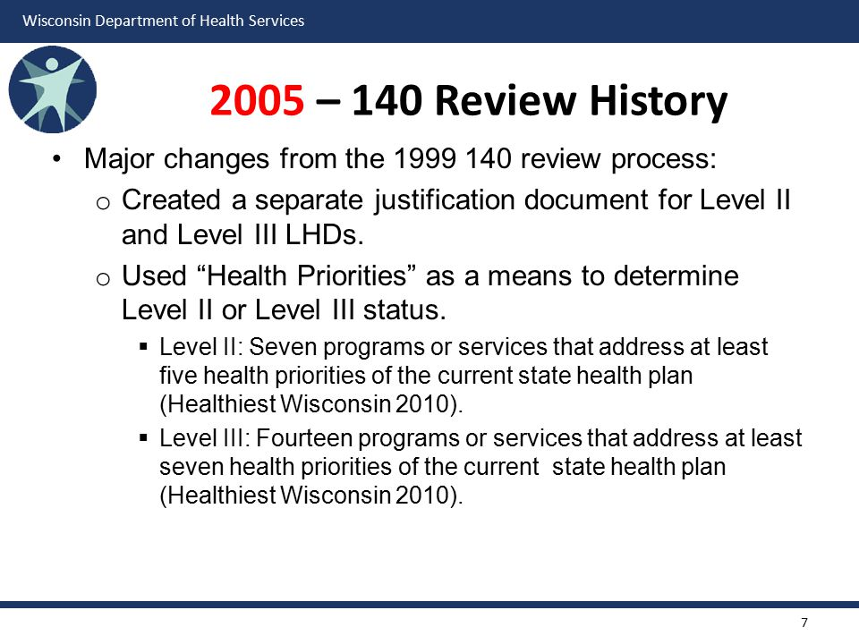 Wisconsin Department of Health Services 2005 – 140 Review History Major changes from the 1999 140 review process: o Created a separate justification document for Level II and Level III LHDs.