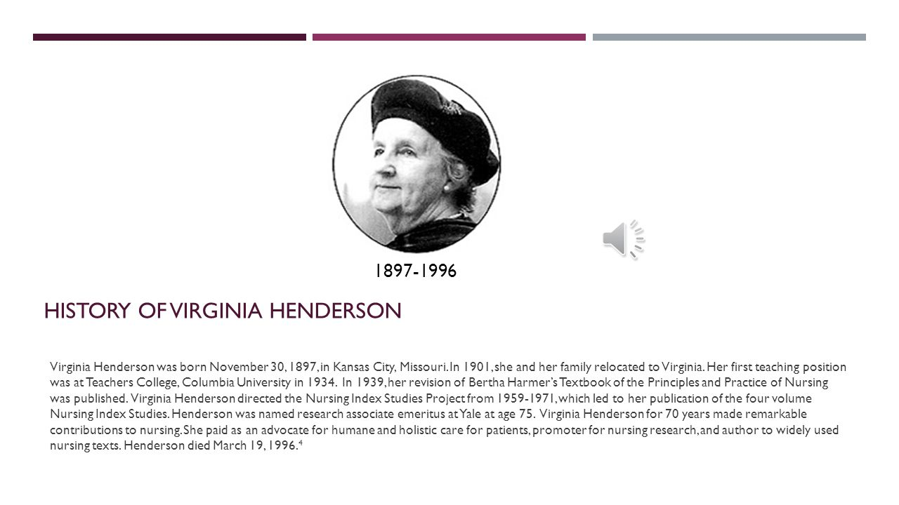 HISTORY OF VIRGINIA HENDERSON Virginia Henderson was born November 30, 1897, in Kansas City, Missouri.