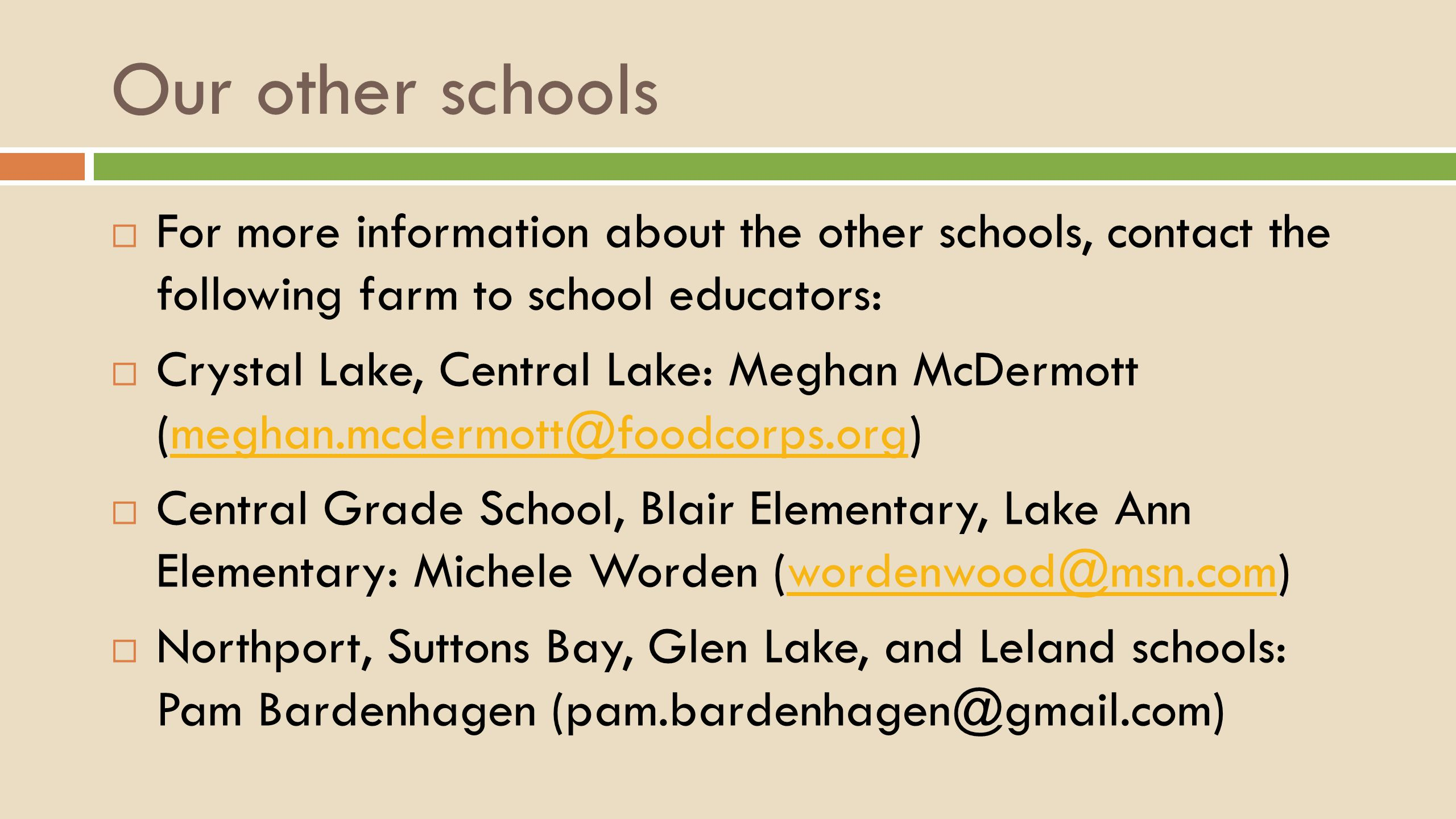 Our other schools  For more information about the other schools, contact the following farm to school educators:  Crystal Lake, Central Lake: Meghan McDermott (meghan.mcdermott@foodcorps.org)meghan.mcdermott@foodcorps.org  Central Grade School, Blair Elementary, Lake Ann Elementary: Michele Worden (wordenwood@msn.com)wordenwood@msn.com  Northport, Suttons Bay, Glen Lake, and Leland schools: Pam Bardenhagen (pam.bardenhagen@gmail.com)