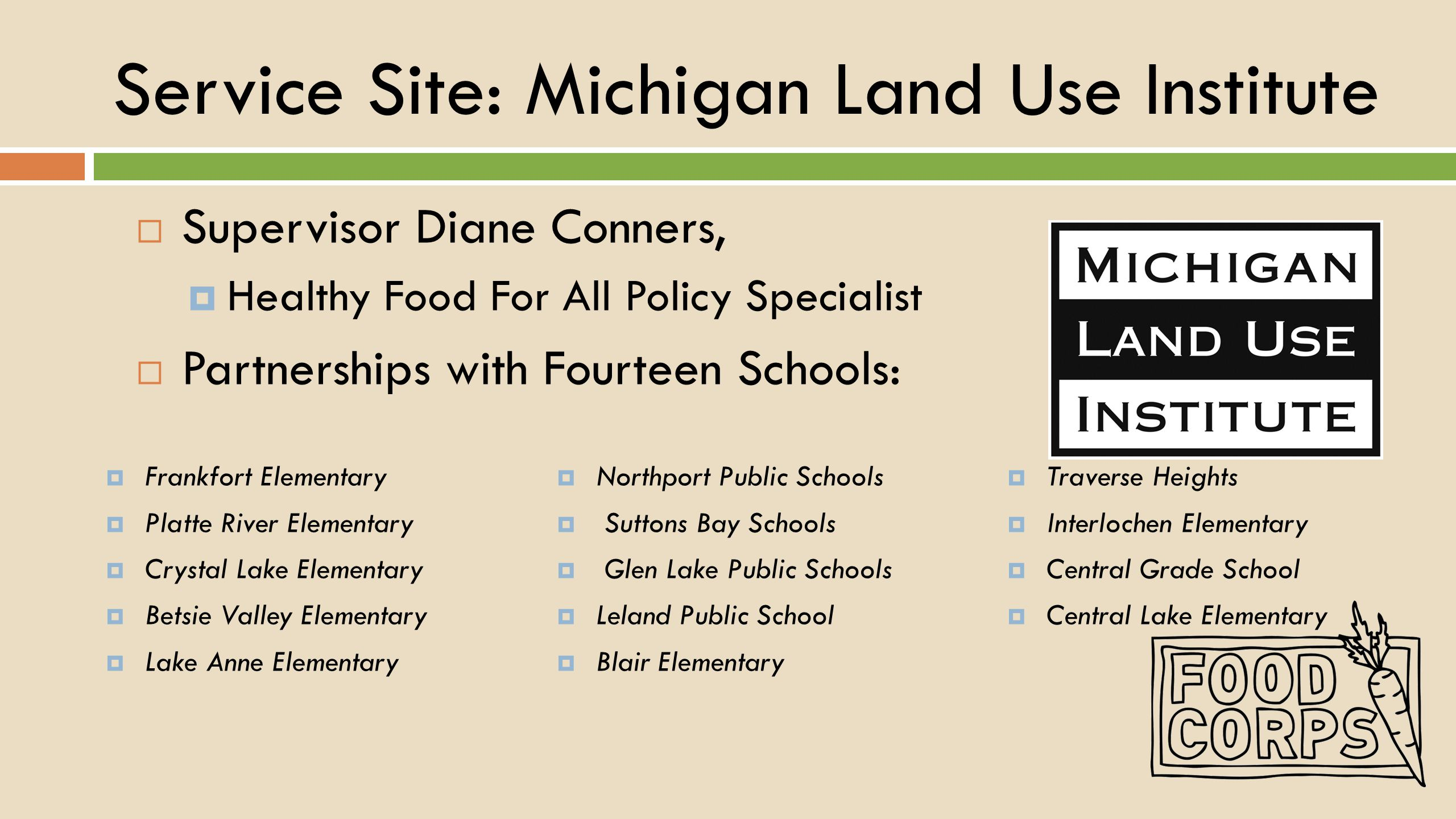 Service Site: Michigan Land Use Institute  Supervisor Diane Conners,  Healthy Food For All Policy Specialist  Partnerships with Fourteen Schools:  Frankfort Elementary  Platte River Elementary  Crystal Lake Elementary  Betsie Valley Elementary  Lake Anne Elementary  Northport Public Schools  Suttons Bay Schools  Glen Lake Public Schools  Leland Public School  Blair Elementary  Traverse Heights  Interlochen Elementary  Central Grade School  Central Lake Elementary