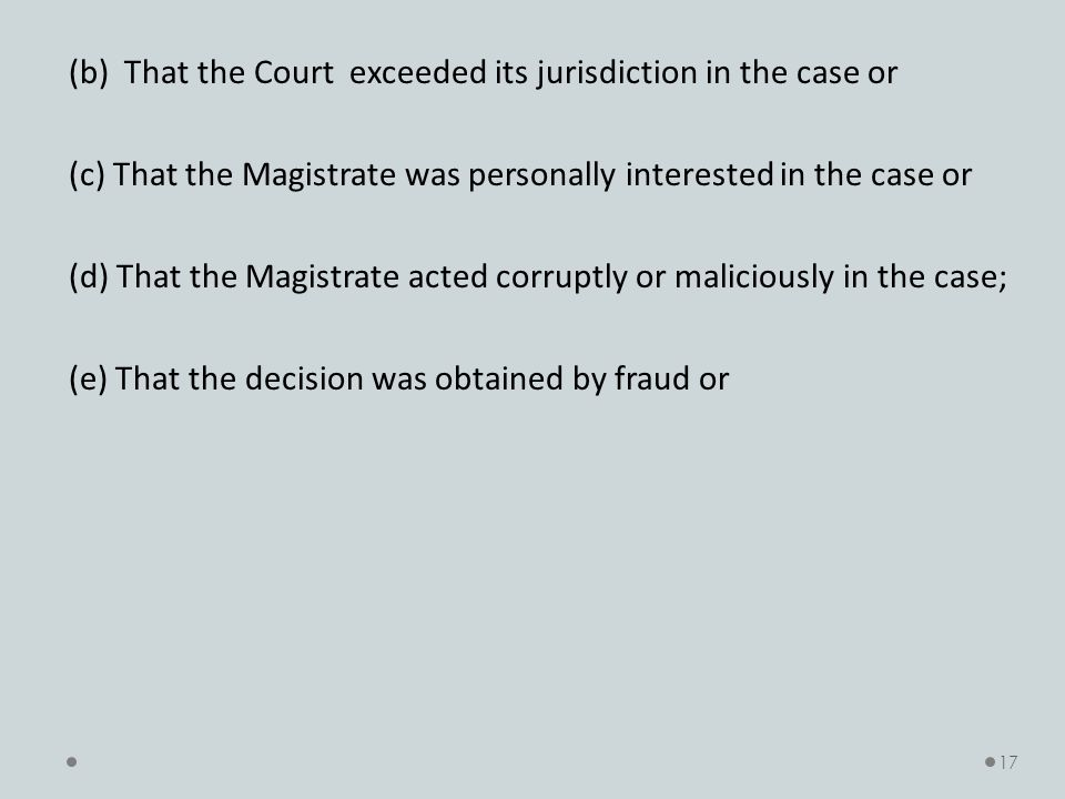 (b) That the Court exceeded its jurisdiction in the case or (c) That the Magistrate was personally interested in the case or (d) That the Magistrate acted corruptly or maliciously in the case; (e) That the decision was obtained by fraud or 17