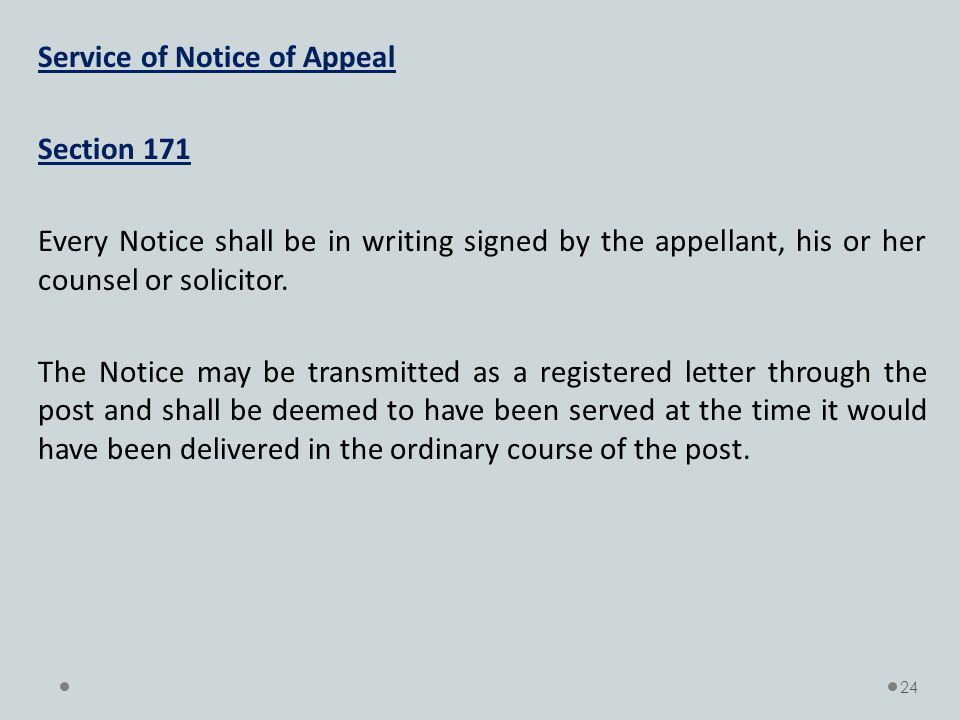 Service of Notice of Appeal Section 171 Every Notice shall be in writing signed by the appellant, his or her counsel or solicitor. The Notice may be t