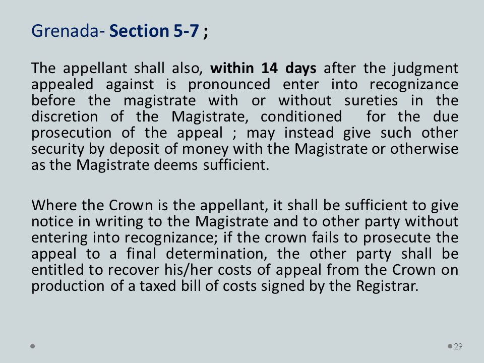 Grenada- Section 5-7 ; The appellant shall also, within 14 days after the judgment appealed against is pronounced enter into recognizance before the magistrate with or without sureties in the discretion of the Magistrate, conditioned for the due prosecution of the appeal ; may instead give such other security by deposit of money with the Magistrate or otherwise as the Magistrate deems sufficient.