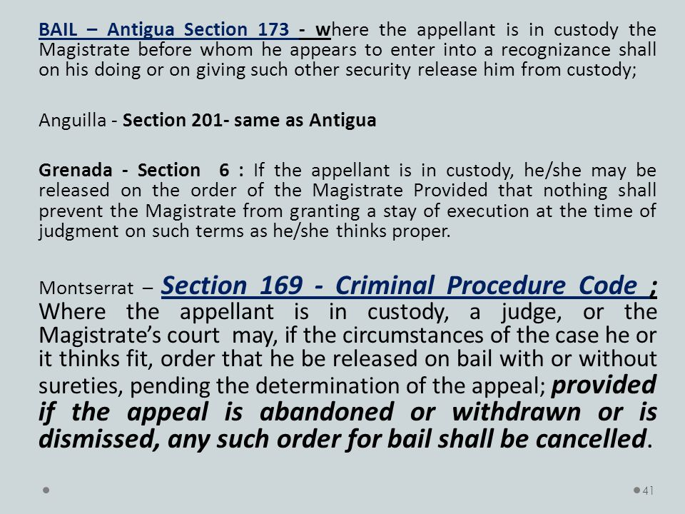 BAIL – Antigua Section 173 - where the appellant is in custody the Magistrate before whom he appears to enter into a recognizance shall on his doing or on giving such other security release him from custody; Anguilla - Section 201- same as Antigua Grenada - Section 6 : If the appellant is in custody, he/she may be released on the order of the Magistrate Provided that nothing shall prevent the Magistrate from granting a stay of execution at the time of judgment on such terms as he/she thinks proper.