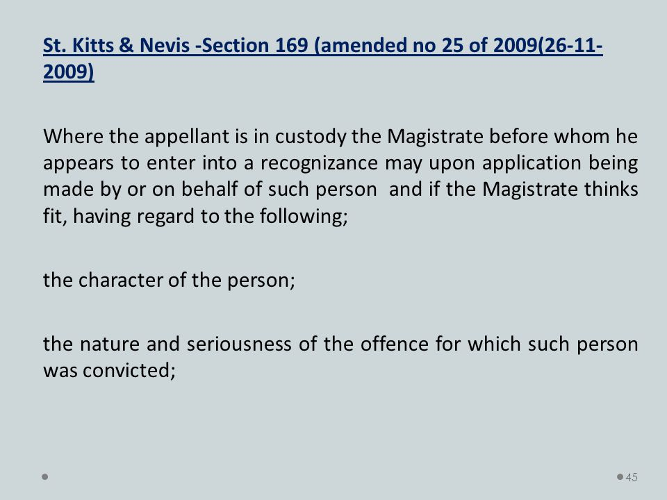 St. Kitts & Nevis -Section 169 (amended no 25 of 2009(26-11- 2009) Where the appellant is in custody the Magistrate before whom he appears to enter in