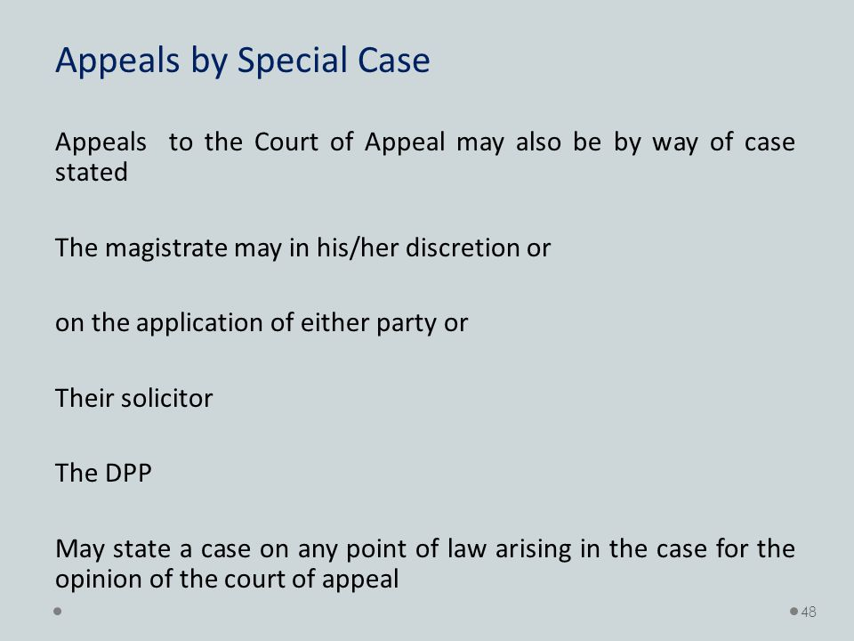 Appeals by Special Case Appeals to the Court of Appeal may also be by way of case stated The magistrate may in his/her discretion or on the application of either party or Their solicitor The DPP May state a case on any point of law arising in the case for the opinion of the court of appeal 48