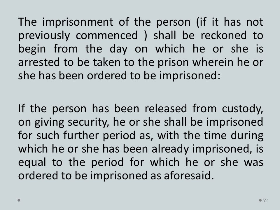 The imprisonment of the person (if it has not previously commenced ) shall be reckoned to begin from the day on which he or she is arrested to be taken to the prison wherein he or she has been ordered to be imprisoned: If the person has been released from custody, on giving security, he or she shall be imprisoned for such further period as, with the time during which he or she has been already imprisoned, is equal to the period for which he or she was ordered to be imprisoned as aforesaid.