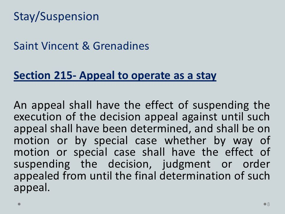Stay/Suspension Saint Vincent & Grenadines Section 215- Appeal to operate as a stay An appeal shall have the effect of suspending the execution of the decision appeal against until such appeal shall have been determined, and shall be on motion or by special case whether by way of motion or special case shall have the effect of suspending the decision, judgment or order appealed from until the final determination of such appeal.