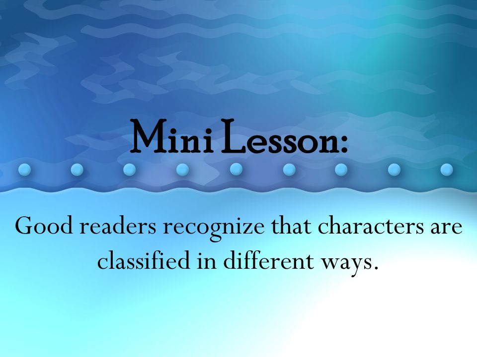 Mini Lesson: Good readers recognize that characters are classified in different ways.