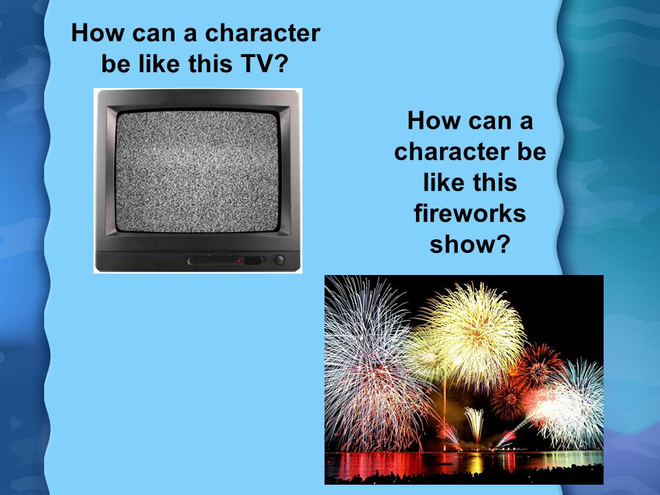 How can a character be like this TV? How can a character be like this fireworks show?